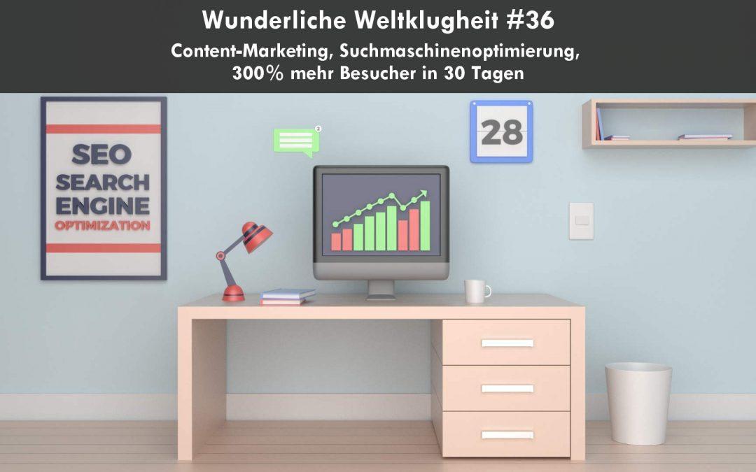 Wunderliche Weltklugheit #36 – Content-Marketing, Suchmaschinenoptimierung, 300% mehr Besucher in 30 Tagen